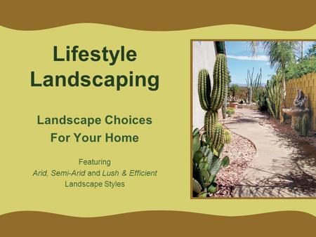 Lifestyle Landscaping Landscape Choices For Your Home Featuring Arid, Semi-Arid and Lush & Efficient Landscape Styles.