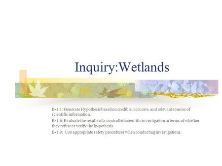 Inquiry:Wetlands B-1.1: Generate Hypothesis based on credible, accurate, and relevant sources of scientific information. B-1.6: Evaluate the results of.