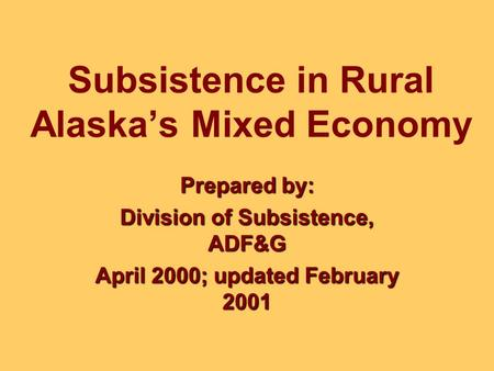 Subsistence in Rural Alaska's Mixed Economy Prepared by: Division of Subsistence, ADF&G April 2000; updated February 2001.