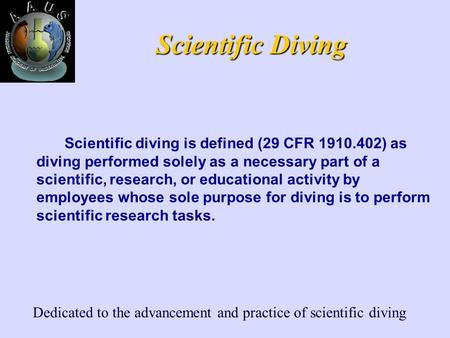 Dedicated to the advancement and practice of scientific diving Scientific Diving Scientific diving is defined (29 CFR 1910.402) as diving performed solely.