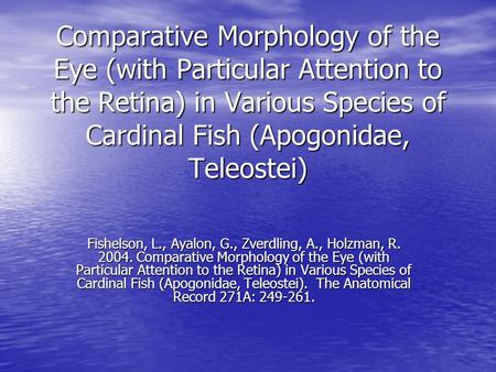 Comparative Morphology of the Eye (with Particular Attention to the Retina) in Various Species of Cardinal Fish (Apogonidae, Teleostei) Fishelson, L.,