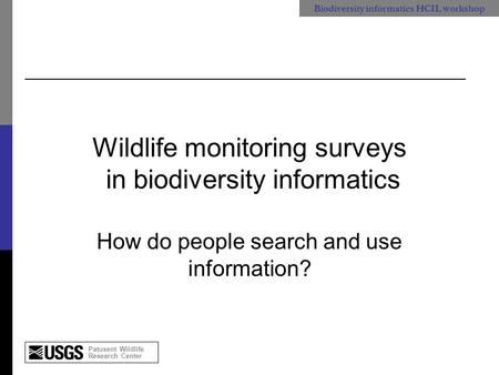 Patuxent Wildlife Research Center Biodiversity informatics HCIL workshop Wildlife monitoring surveys in biodiversity informatics How do people search and.