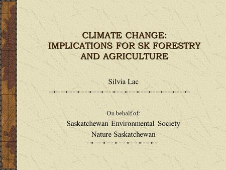 CLIMATE CHANGE: IMPLICATIONS FOR SK FORESTRY AND AGRICULTURE Silvia Lac On behalf of: Saskatchewan Environmental Society Nature Saskatchewan.