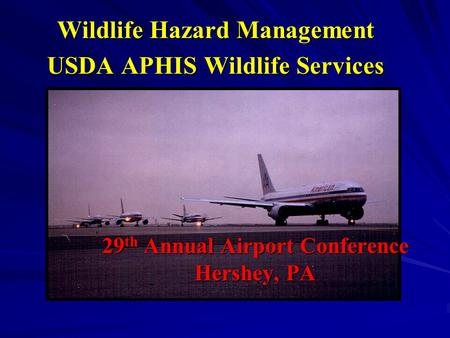 29 th Annual Airport Conference Hershey, PA Wildlife Hazard Management USDA APHIS Wildlife Services.