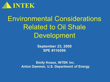 Environmental Considerations Related to Oil Shale Development INTEK September 23, 2008 SPE #116599 Emily Knaus, INTEK Inc. Anton Dammer, U.S. Department.