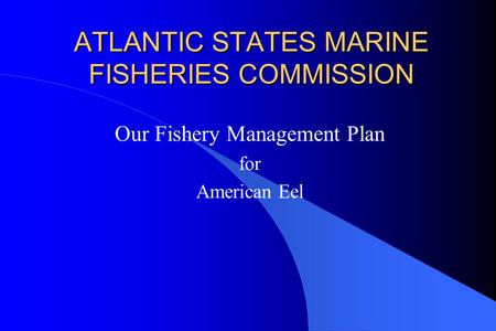 ATLANTIC STATES MARINE FISHERIES COMMISSION Our Fishery Management Plan for American Eel.