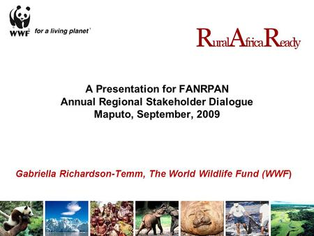 A Presentation for FANRPAN Annual Regional Stakeholder Dialogue Maputo, September, 2009 Gabriella Richardson-Temm, The World Wildlife Fund (WWF) R ural.