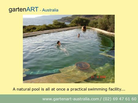 GartenART - Australia www.gartenart-australia.com / (02) 69 47 61 60 A natural pool is all at once a practical swimming facility...
