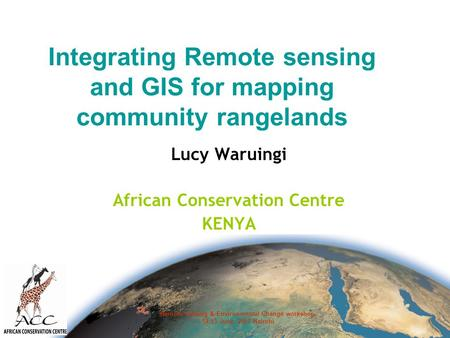 Remote sensing & Environmental Change workshop. 12-13 June, 2007 Nairobi Integrating Remote sensing and GIS for mapping community rangelands Lucy Waruingi.