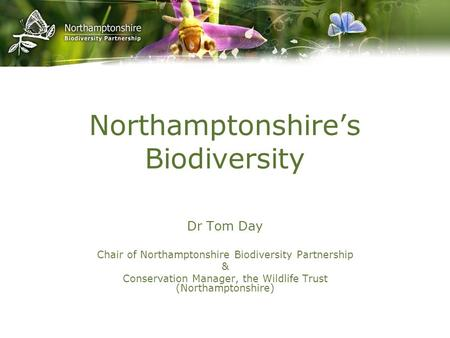 Northamptonshire's Biodiversity Dr Tom Day Chair of Northamptonshire Biodiversity Partnership & Conservation Manager, the Wildlife Trust (Northamptonshire)