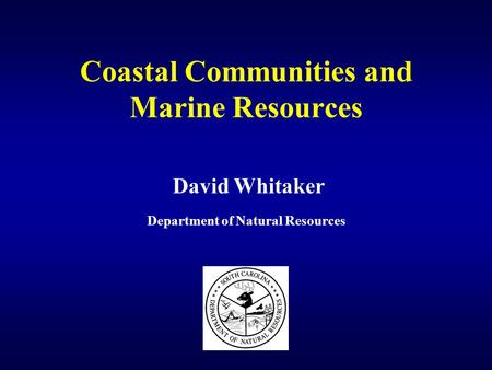 Coastal Communities and Marine Resources David Whitaker Department of Natural Resources.