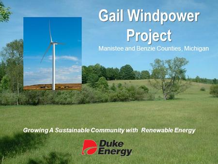 Gail Windpower Project Manistee and Benzie Counties, Michigan Growing A Sustainable Community with Renewable Energy.