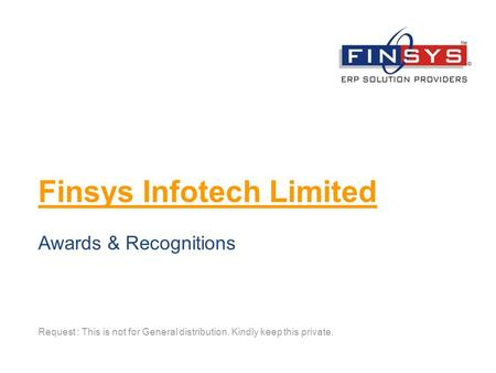 Finsys Infotech Limited Request : This is not for General distribution. Kindly keep this private. Awards & Recognitions.