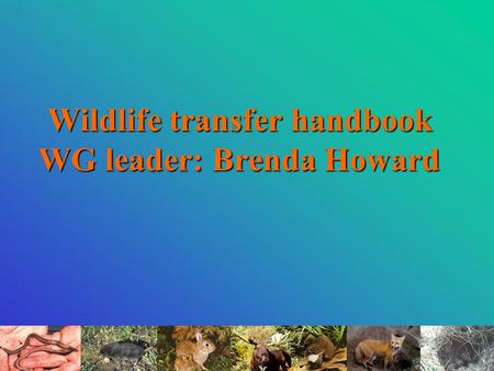 Wildlife transfer handbook WG leader: Brenda Howard.