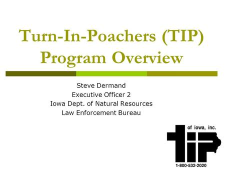 Turn-In-Poachers (TIP) Program Overview Steve Dermand Executive Officer 2 Iowa Dept. of Natural Resources Law Enforcement Bureau.