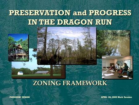 PRESERVATION and PROGRESS IN THE DRAGON RUN ZONING FRAMEWORK PRESERVATION and PROGRESS IN THE DRAGON RUN ZONING FRAMEWORK PARADIGM DESIGNAPRIL 26, 2005.