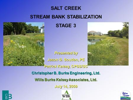 SALT CREEK STREAM BANK STABILIZATION STAGE 3 Presented by Jason G. Souden, PE Patrick Kelsey, CPSS/SC Christopher B. Burke Engineering, Ltd. Wills Burke.