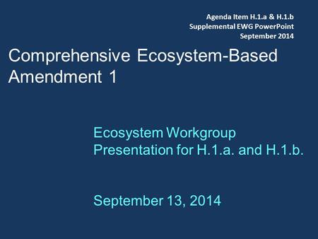 Comprehensive Ecosystem-Based Amendment 1 Ecosystem Workgroup Presentation for H.1.a. and H.1.b. September 13, 2014 Agenda Item H.1.a & H.1.b Supplemental.