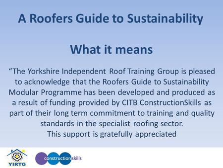 "What it means ""The Yorkshire Independent Roof Training Group is pleased to acknowledge that the Roofers Guide to Sustainability Modular Programme has been."