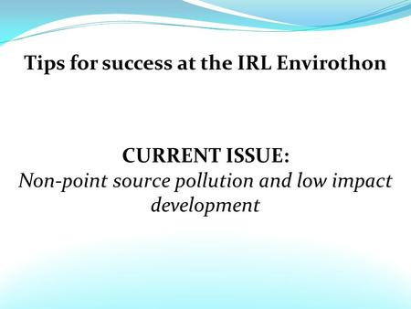 Tips for success at the IRL Envirothon CURRENT ISSUE: Non-point source pollution and low impact development.