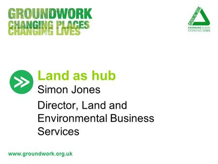 Www.groundwork.org.uk Land as hub Simon Jones Director, Land and Environmental Business Services.