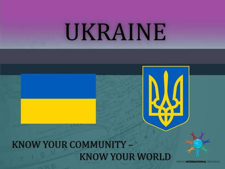 UKRAINE KNOW YOUR COMMUNITY –KNOW YOUR COMMUNITY – KNOW YOUR WORLDKNOW YOUR WORLD.