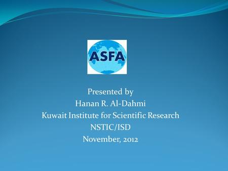 Presented by Hanan R. Al-Dahmi Kuwait Institute for Scientific Research NSTIC/ISD November, 2012.