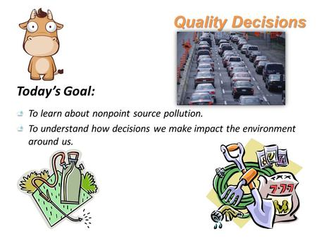 Quality Decisions Today's Goal: To learn about nonpoint source pollution. To understand how decisions we make impact the environment around us.