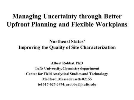 Managing Uncertainty through Better Upfront Planning and Flexible Workplans Albert Robbat, PhD Tufts University, Chemistry department Center for Field.