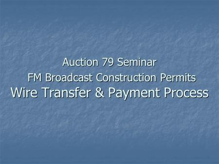 Auction 79 Seminar FM Broadcast Construction Permits Wire Transfer & Payment Process.