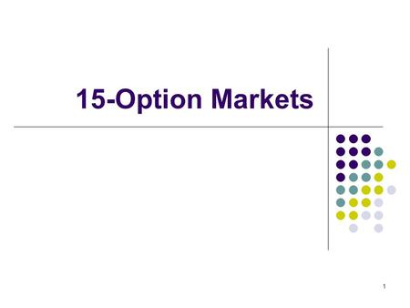 "1 15-Option Markets. 2 Options Options are contracts. There are two sides to the contract Long Side (option holder): Pays a premium upfront Gets to ""call."