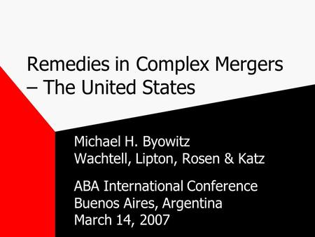 Remedies in Complex Mergers – The United States Michael H. Byowitz Wachtell, Lipton, Rosen & Katz ABA International Conference Buenos Aires, Argentina.