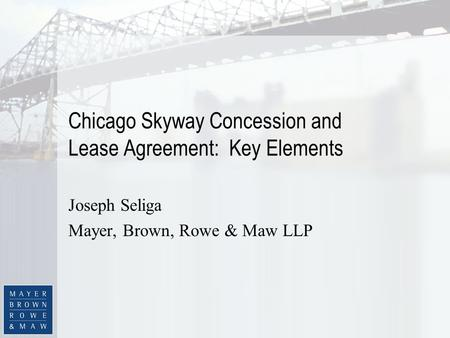 Chicago Skyway Concession and Lease Agreement: Key Elements Joseph Seliga Mayer, Brown, Rowe & Maw LLP.