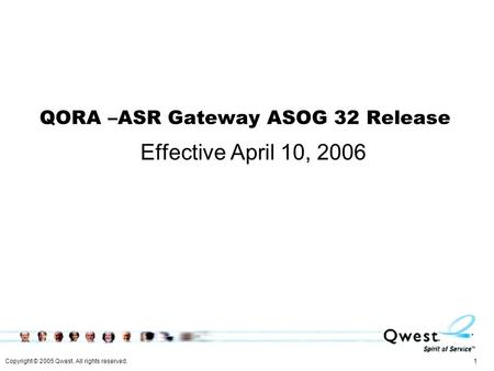 Copyright © 2005 Qwest. All rights reserved. 1 QORA –ASR Gateway ASOG 32 Release Effective April 10, 2006.