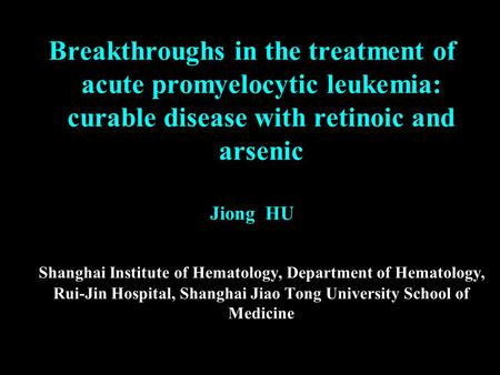 Breakthroughs in the treatment of acute promyelocytic leukemia: curable disease with retinoic and arsenic Jiong HU Shanghai Institute of Hematology, Department.