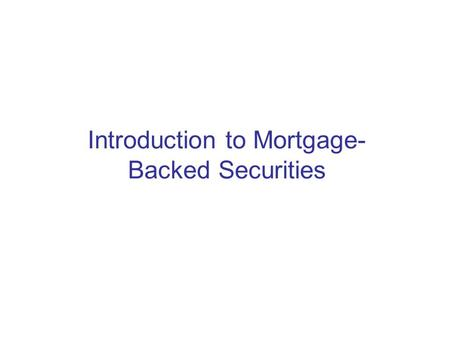 Introduction to Mortgage- Backed Securities. Key Players at MBS Creation Borrower Mortgage Broker –Initiate the loan with the borrower –Typically paid.