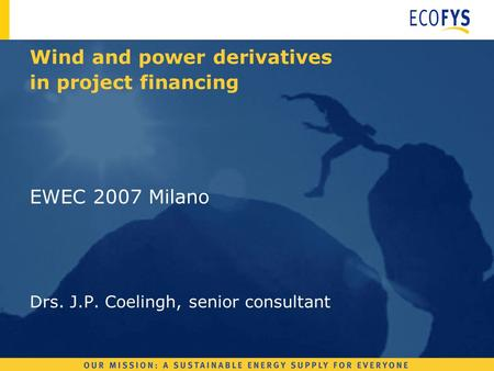 EWEC 2007 Milano Drs. J.P. Coelingh, senior consultant Wind and power derivatives in project financing.