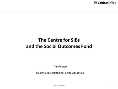 1 The Centre for SIBs and the Social Outcomes Fund Tim Pearse UNCLASSIFIED.