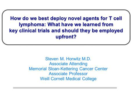 How do we best deploy novel agents for T cell lymphoma: What have we learned from key clinical trials and should they be employed upfront? Steven M. Horwitz.