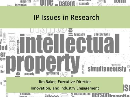 IP Issues in Research Jim Baker, Executive Director Innovation, and Industry Engagement.
