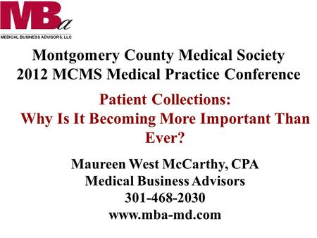 Montgomery County Medical Society 2012 MCMS Medical Practice Conference Patient Collections: Why Is It Becoming More Important Than Ever? Maureen West.
