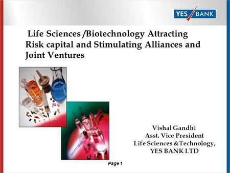 Page 1 Life Sciences /Biotechnology Attracting Risk capital and Stimulating Alliances and Joint Ventures Vishal Gandhi Asst. Vice President Life Sciences.