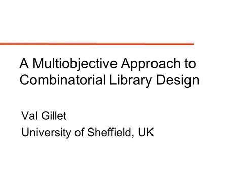 A Multiobjective Approach to Combinatorial Library Design Val Gillet University of Sheffield, UK.