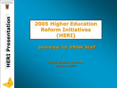 HERI Presentation 2005 Higher Education Reform Initiatives (HERI) UNSW Student Services October 2004 Overview for UNSW Staff.