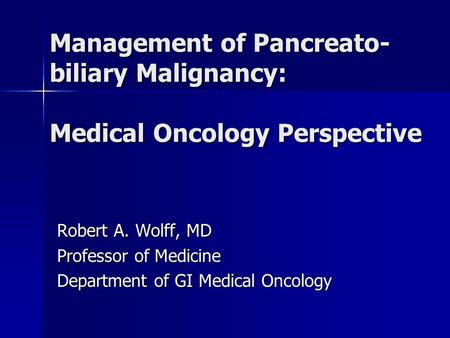 Management of Pancreato- biliary Malignancy: Medical Oncology Perspective Robert A. Wolff, MD Professor of Medicine Department of GI Medical Oncology.