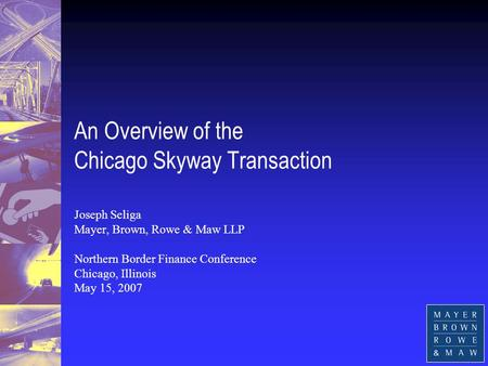 An Overview of the Chicago Skyway Transaction Joseph Seliga Mayer, Brown, Rowe & Maw LLP Northern Border Finance Conference Chicago, Illinois May 15, 2007.