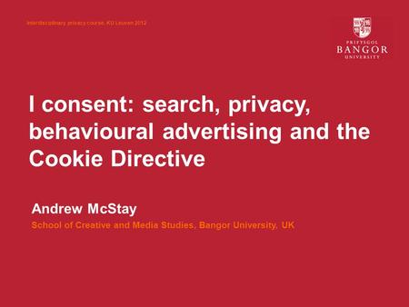 I consent: search, privacy, behavioural advertising and the Cookie Directive Andrew McStay School of Creative and Media Studies, Bangor University, UK.