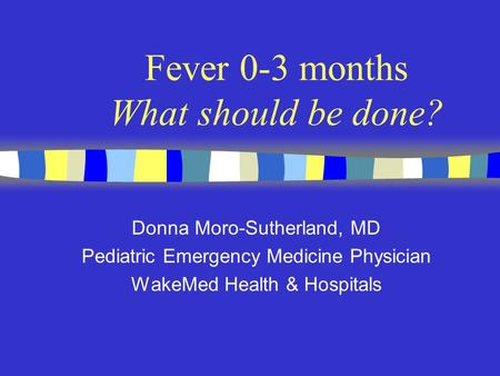 Fever 0-3 months What should be done? Donna Moro-Sutherland, MD Pediatric Emergency Medicine Physician WakeMed Health & Hospitals.