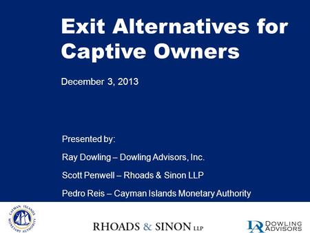 Exit Alternatives for Captive Owners December 3, 2013 Presented by: Ray Dowling – Dowling Advisors, Inc. Scott Penwell – Rhoads & Sinon LLP Pedro Reis.