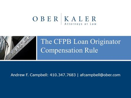 The CFPB Loan Originator Compensation Rule Andrew F. Campbell: 410.347.7683 |